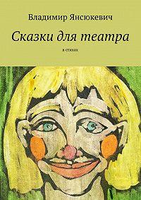 Владимир Янсюкевич -Сказки для театра. В стихах