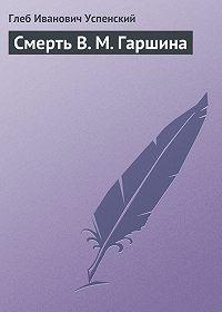 Глеб Успенский -Смерть В. М. Гаршина