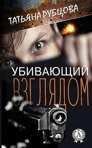 Татьяна Рубцова -Убивающий взглядом