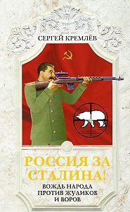 Сергей  Кремлев -Россия за Сталина! Вождь народа против жуликов и воров