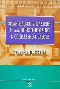 Е. Г. Лялина -Организация, управление и администрирование в социальной работе: учебное пособие