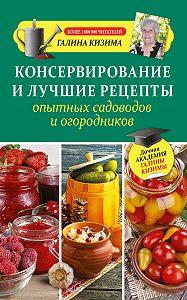 Галина Кизима -Консервирование и лучшие рецепты опытных садоводов и огородников