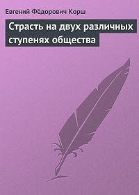 Евгений Корш -Страсть на двух различных ступенях общества