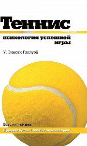 У. Тимоти Гэллуэй - Теннис. Психология успешной игры