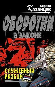 Кирилл Казанцев -Служебный разбой (сборник)