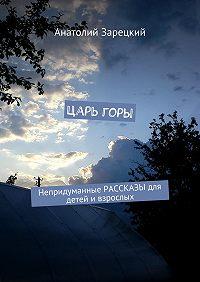Анатолий Зарецкий - Царь горы. Непридуманные РАССКАЗЫ для детей и взрослых