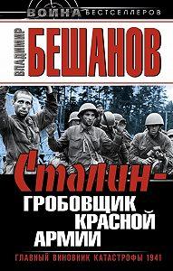 Владимир  Бешанов -Сталин – гробовщик Красной Армии. Главный виновник Катастрофы 1941