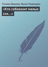 Ирина Медведева, Татьяна Шишова - «Кто соблазнит малых сих…»