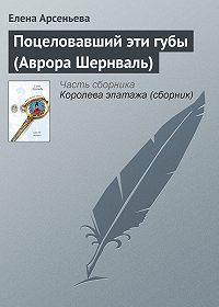 Елена Арсеньева - Поцеловавший эти губы (Аврора Шернваль)