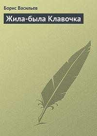 Борис Васильев -Жила-была Клавочка