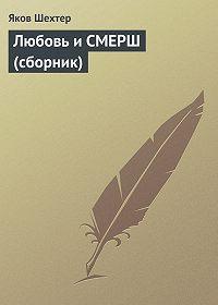 Яков Шехтер -Любовь и СМЕРШ (сборник)