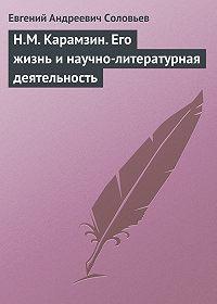 Евгений Соловьев -Н.М. Карамзин. Его жизнь и научно-литературная деятельность