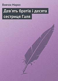 Марко Вовчок -Дев'ять братiв i десята сестриця Галя