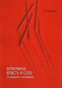 Александр Никулин - Аграрники, власть и село. От прошлого к настоящему