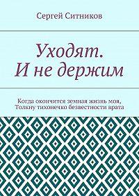 Сергей Ситников -Уходят. Инедержим