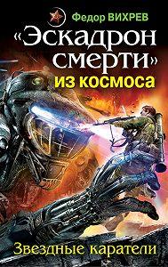 Федор Вихрев -«Эскадрон смерти» из космоса. Звездные каратели