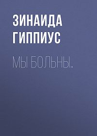 Зинаида Николаевна Гиппиус -Мы больны…