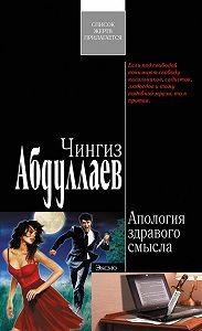 Чингиз Акифович Абдуллаев -Апология здравого смысла