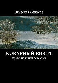 Вячеслав Денисов -Коварный визит. Криминальный детектив