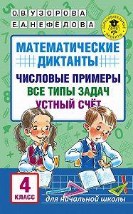 О. В. Узорова -Математические диктанты. Числовые примеры. Все типы задач. Устный счет. 4класс