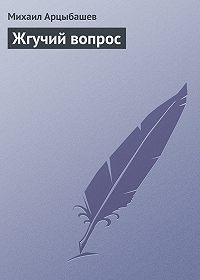 Михаил Арцыбашев - Жгучий вопрос