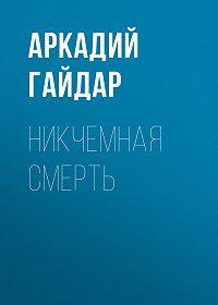 Аркадий Гайдар -Никчемная смерть