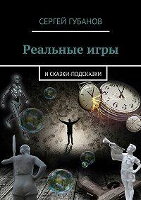Сергей Губанов -Реальныеигры. иСказки-подсказки
