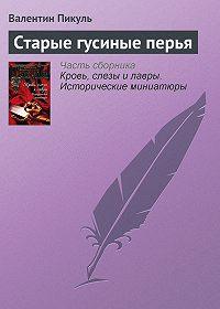 Валентин Пикуль -Старые гусиные перья