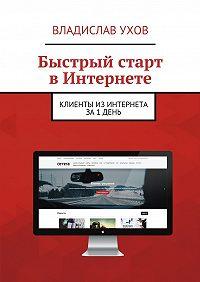 Владислав Ухов -Быстрый старт вИнтернете. Клиенты из Интернета за 1 день