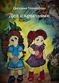 Светлана Гололобова -Дед с крыльями. Сказка для семейного чтения