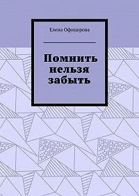 Елена Офицерова -Помнить нельзя забыть