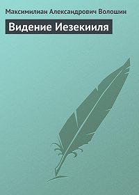 Максимилиан Александрович Волошин -Видение Иезекииля