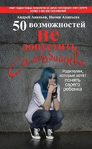 Андрей Ананьев -50 возможностей не допустить самоубийства. Родителям, которые хотят понять своего ребенка