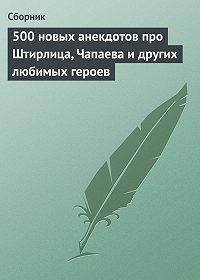 Сборник -500 новых анекдотов про Штирлица, Чапаева и других любимых героев