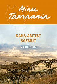 Maiki Udam -Minu Tansaania. Kaks aastat safarit