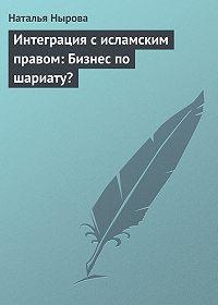 Наталья Нырова -Интеграция с исламским правом: Бизнес по шариату?