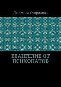 Людмила Юрьевна Старикова -Евангелие от психопатов