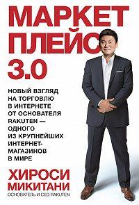 Хироси Микитани -Маркетплейс 3.0. Новый взгляд на торговлю в интернете от основателя Rakuten – одного из крупнейших интернет-магазинов в мире