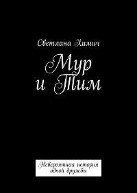 Светлана Химич -Мур иТим. Невероятная история одной дружбы