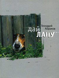 Геннадий Михайлович Абрамов -Дай лапу. Веселые и печальные, легкомысленные и серьезные, забавные и трогательные истории про людей и про собак