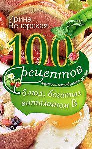 Ирина Вечерская -100 рецептов блюд, богатых витамином В. Вкусно, полезно, душевно, целебно