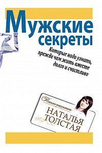 Наталья Толстая -Мужские секреты, которые надо узнать, прежде чем жить вместе долго и счастливо