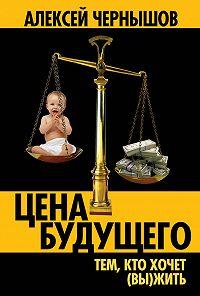 Алексей Чернышов -Цена будущего. Тем, кто хочет (вы)жить…