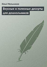 Илья Мельников -Вкусные и полезные десерты для дошкольников