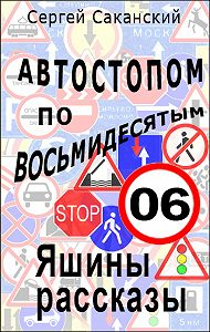 Сергей Саканский - Автостопом по восьмидесятым. Яшины рассказы 06