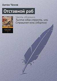 Антон Чехов -Отставной раб