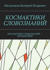 Валерий Мельников -КОСМАКТИКИ СЛОВОЗНАНИЙ. КОСМАКТИКИ СЛОВОЗНАНИЙ– КОСМАКТИКИ