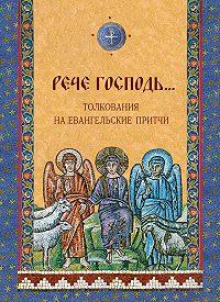 Ольга Голосова, Дарья Болотина - «Рече Господь…» Толкования на Евангельские притчи