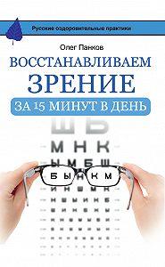 Олег Панков -Восстанавливаем зрение за 15 минут в день