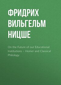 Фридрих Вильгельм Ницше -On the Future of our Educational Institutions – Homer and Classical Philology